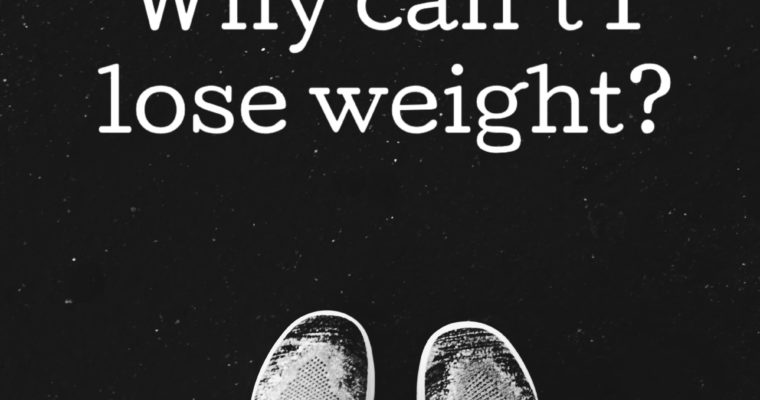 Why Can't I Lose Weight? Let's get to the bottom of it.